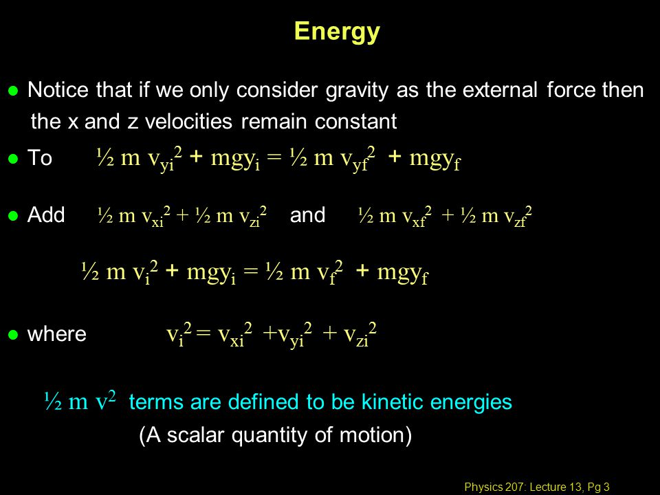 Physics 207: Lecture 13, Pg 4 Energy l If only conservative forces are present, the total energy () of a system is conserved (sum of potential, U, and kinetic energies, K) of a system is conserved For an object in a gravitational field E mech = K + U l K and U may change, but E mech = K + U remains a fixed value.