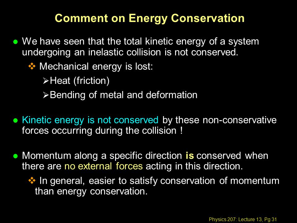 Physics 207: Lecture 13, Pg 31 Comment on Energy Conservation l We have seen that the total kinetic energy of a system undergoing an inelastic collision is not conserved.