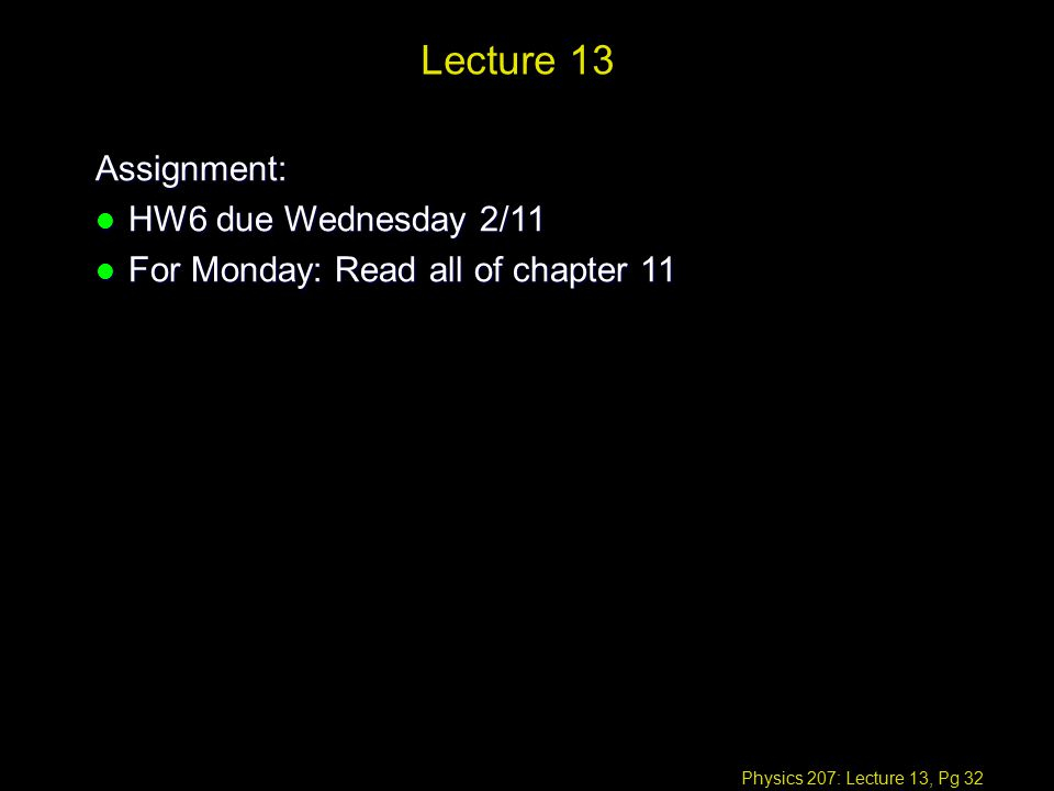Physics 207: Lecture 13, Pg 32 Lecture 13 Assignment: l HW6 due Wednesday 2/11 l For Monday: Read all of chapter 11
