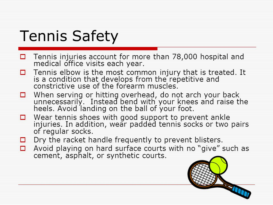 Tennis Safety  Tennis injuries account for more than 78,000 hospital and medical office visits each year.