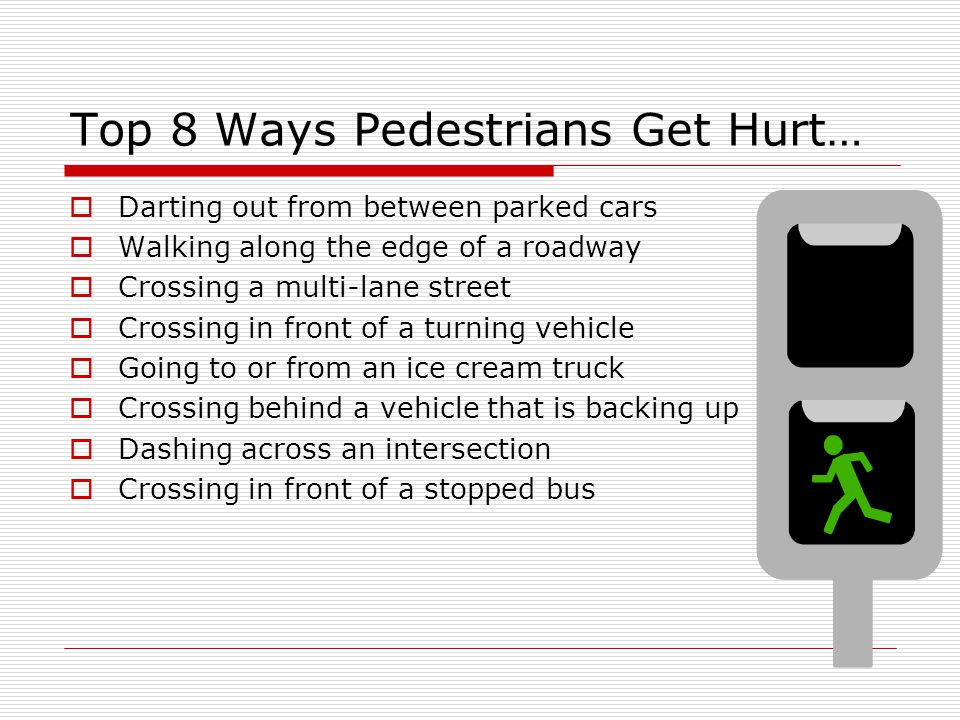 Top 8 Ways Pedestrians Get Hurt…  Darting out from between parked cars  Walking along the edge of a roadway  Crossing a multi-lane street  Crossin