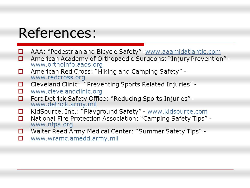 References:  AAA: Pedestrian and Bicycle Safety -www.aaamidatlantic.comwww.aaamidatlantic.com  American Academy of Orthopaedic Surgeons: Injury Prevention - www.orthoinfo.aaos.org www.orthoinfo.aaos.org  American Red Cross: Hiking and Camping Safety - www.redcross.org www.redcross.org  Cleveland Clinic: Preventing Sports Related Injuries -  www.clevelandclinic.org www.clevelandclinic.org  Fort Detrick Safety Office: Reducing Sports Injuries - www.detrick.army.mil www.detrick.army.mil  KidSource, Inc.: Playground Safety - www.kidsource.comwww.kidsource.com  National Fire Protection Association: Camping Safety Tips - www.nfpa.org www.nfpa.org  Walter Reed Army Medical Center: Summer Safety Tips -  www.wramc.amedd.army.mil www.wramc.amedd.army.mil