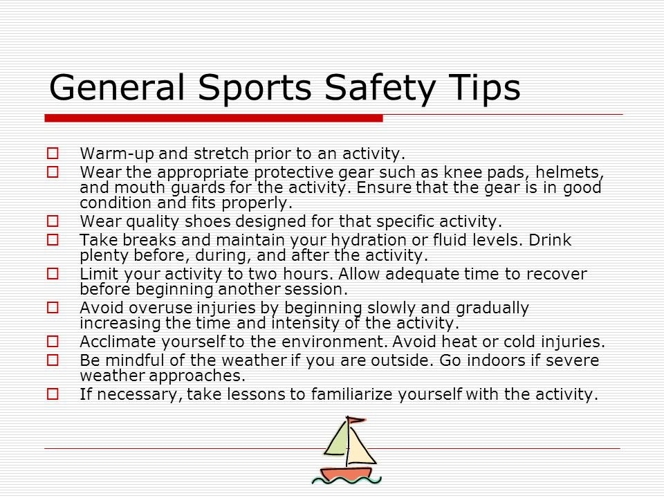 General Sports Safety Tips  Warm-up and stretch prior to an activity.  Wear the appropriate protective gear such as knee pads, helmets, and mouth gu