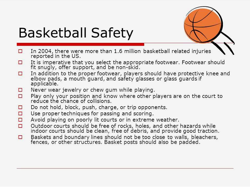 Basketball Safety  In 2004, there were more than 1.6 million basketball related injuries reported in the US.