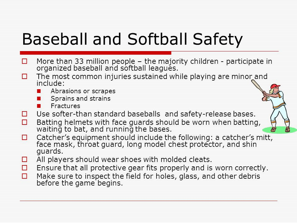 Baseball and Softball Safety  More than 33 million people – the majority children - participate in organized baseball and softball leagues.