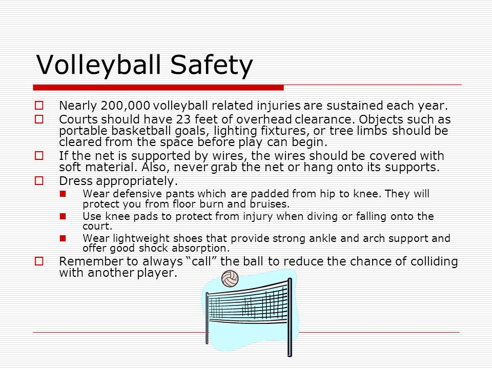 Volleyball Safety  Nearly 200,000 volleyball related injuries are sustained each year.  Courts should have 23 feet of overhead clearance. Objects su