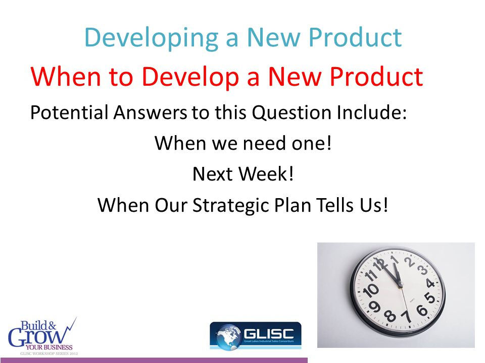 Developing a New Product When to Develop a New Product Potential Answers to this Question Include: When we need one.