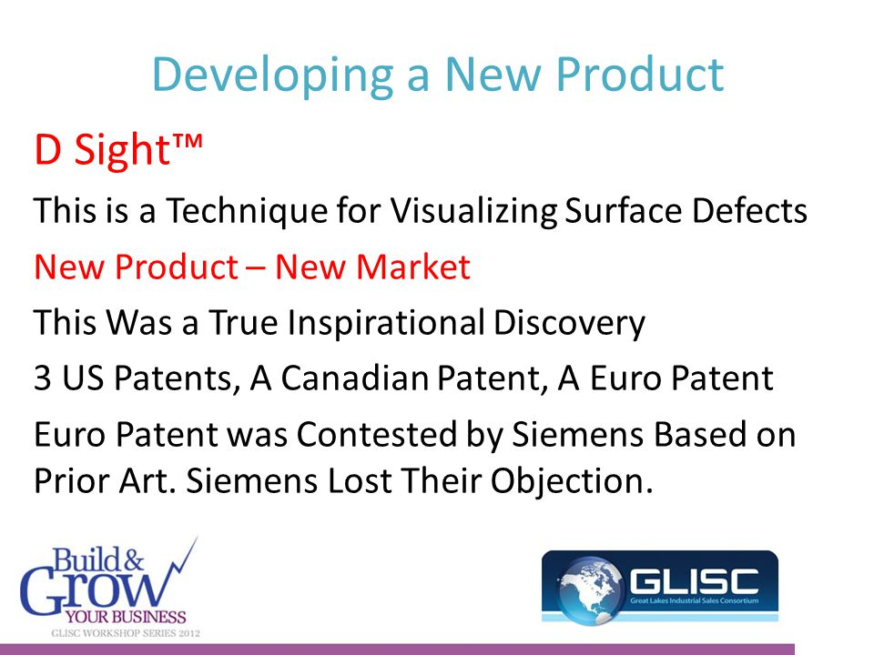 Developing a New Product D Sight™ This is a Technique for Visualizing Surface Defects New Product – New Market This Was a True Inspirational Discovery 3 US Patents, A Canadian Patent, A Euro Patent Euro Patent was Contested by Siemens Based on Prior Art.