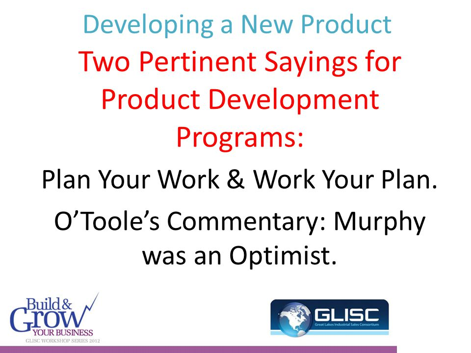 Developing a New Product Two Pertinent Sayings for Product Development Programs: Plan Your Work & Work Your Plan.