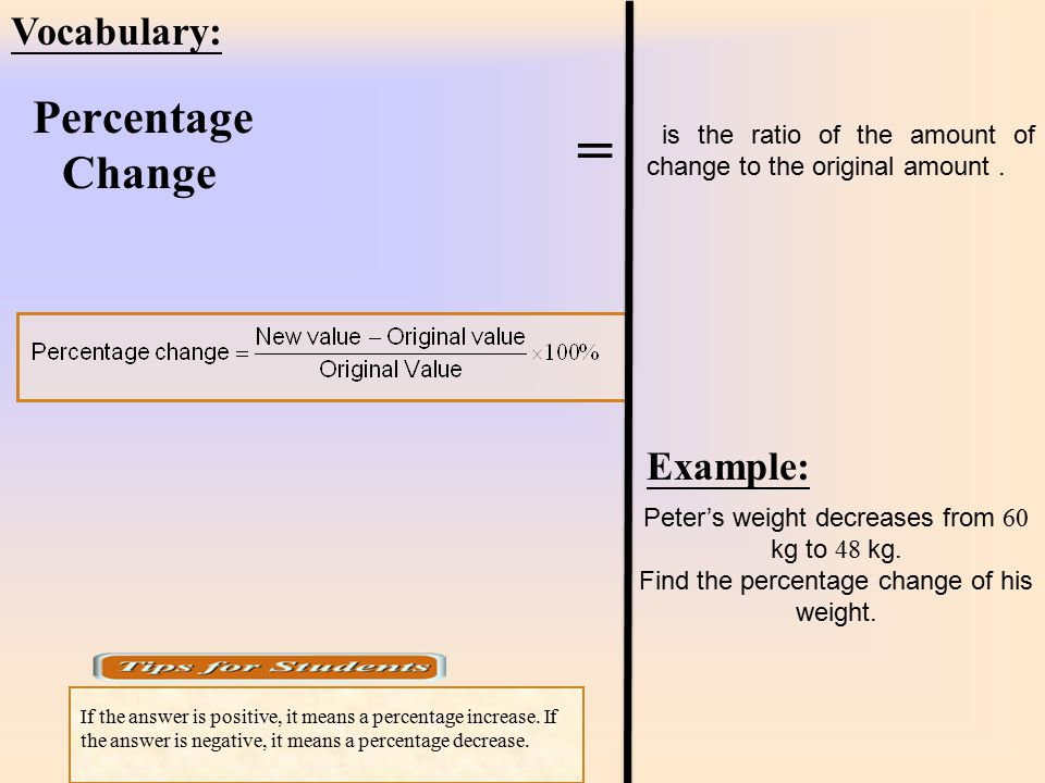 is the ratio of the amount of change to the original amount. Percentage Change Vocabulary: = Example: Peter's weight decreases from 60 kg to 48 kg. Fi