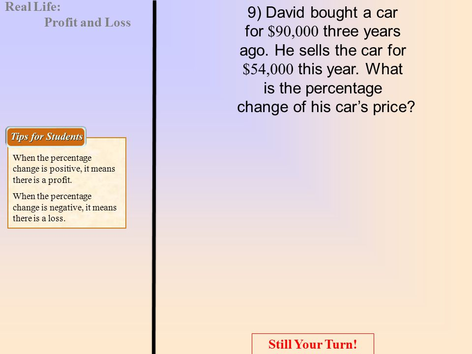 9) David bought a car for $90,000 three years ago. He sells the car for $54,000 this year. What is the percentage change of his car's price? When the