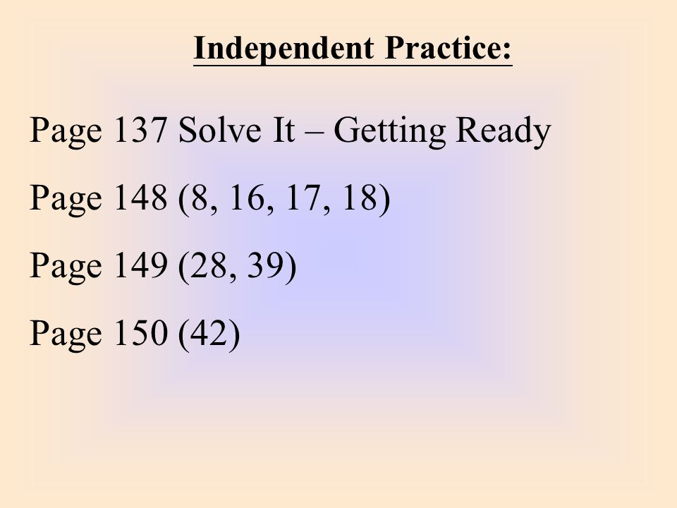 Independent Practice: Page 137 Solve It – Getting Ready Page 148 (8, 16, 17, 18) Page 149 (28, 39) Page 150 (42)