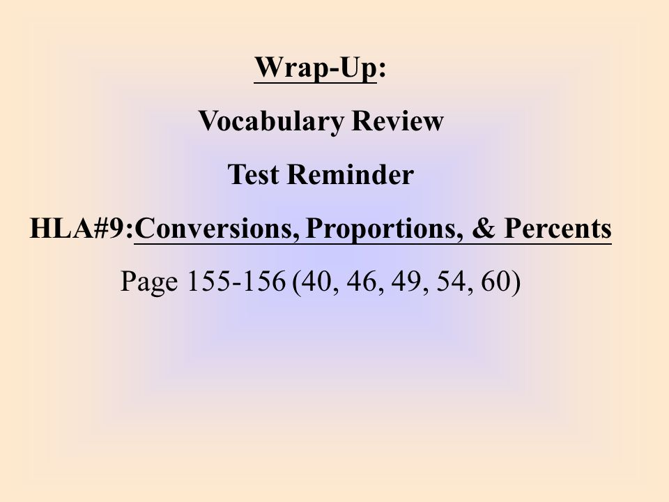 Wrap-Up: Vocabulary Review Test Reminder HLA#9:Conversions, Proportions, & Percents Page 155-156 (40, 46, 49, 54, 60)