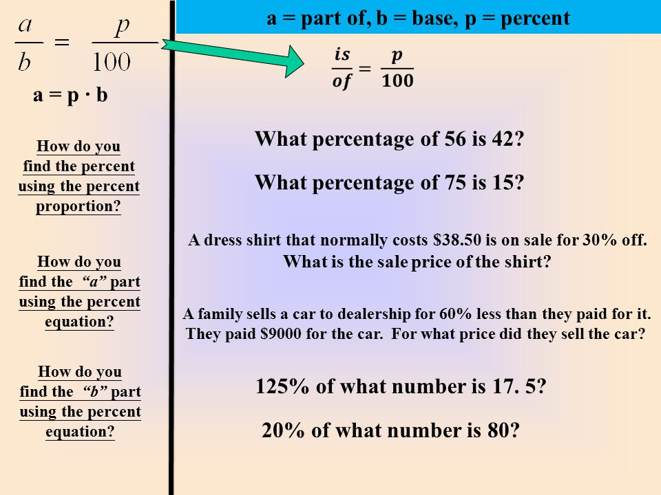 How do you find the percent using the percent proportion? What percentage of 75 is 15? What percentage of 56 is 42? a = part of, b = base, p = percent