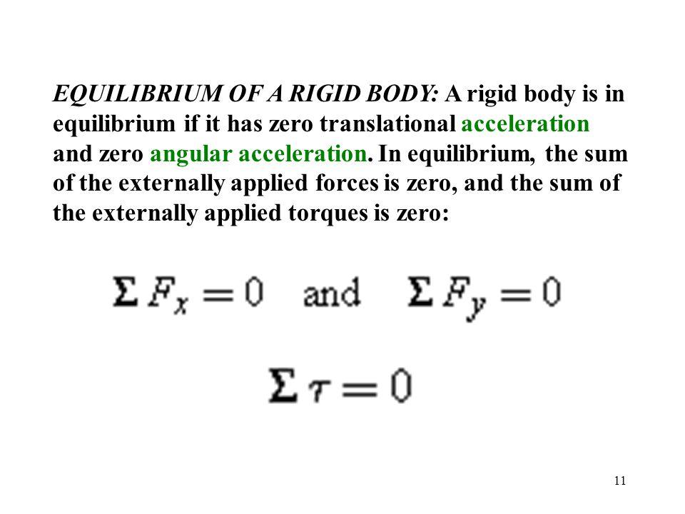 11 EQUILIBRIUM OF A RIGID BODY: A rigid body is in equilibrium if it has zero translational acceleration and zero angular acceleration. In equilibrium