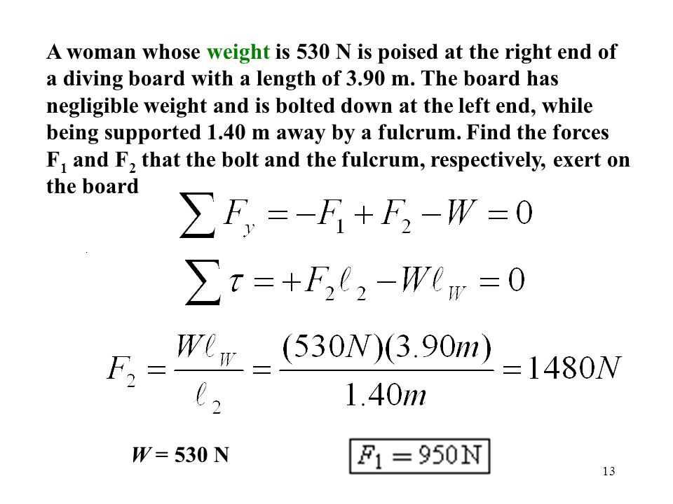 13 A woman whose weight is 530 N is poised at the right end of a diving board with a length of 3.90 m. The board has negligible weight and is bolted d