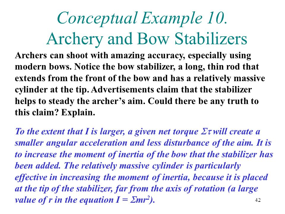 42 Conceptual Example 10. Archery and Bow Stabilizers Archers can shoot with amazing accuracy, especially using modern bows. Notice the bow stabilizer