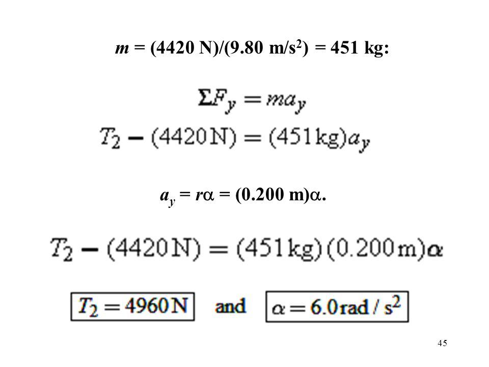 45 m = (4420 N)/(9.80 m/s 2 ) = 451 kg: a y = r  = (0.200 m) .