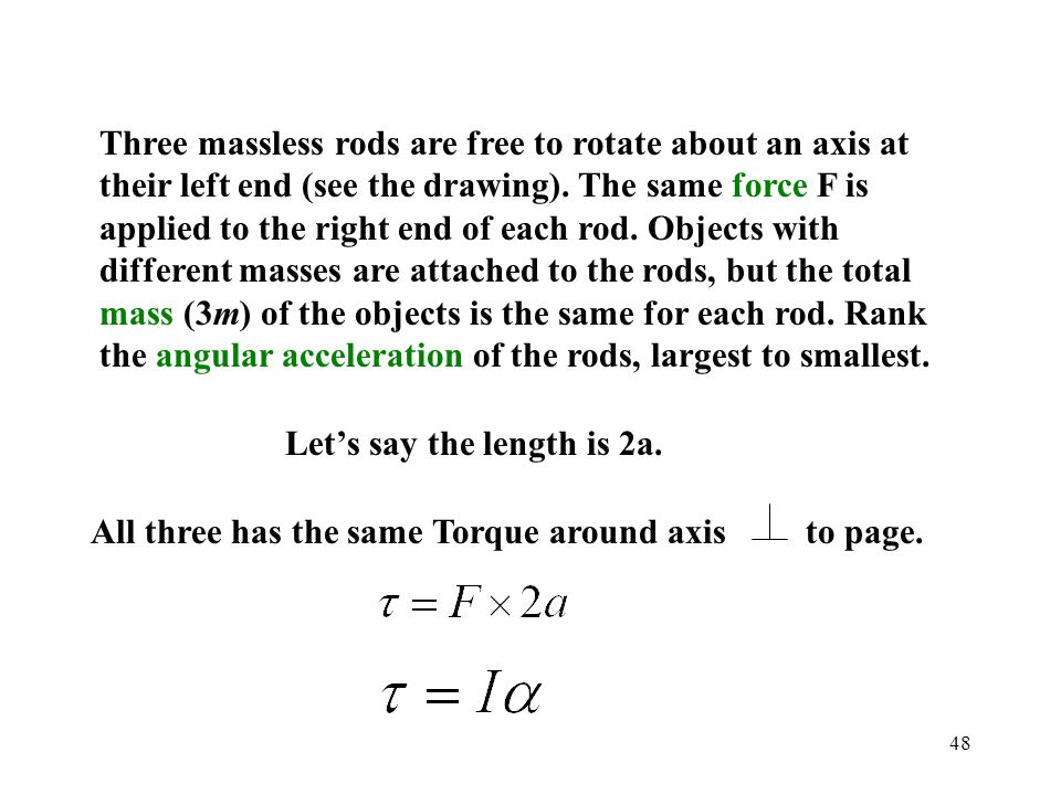 48 Three massless rods are free to rotate about an axis at their left end (see the drawing). The same force F is applied to the right end of each rod.