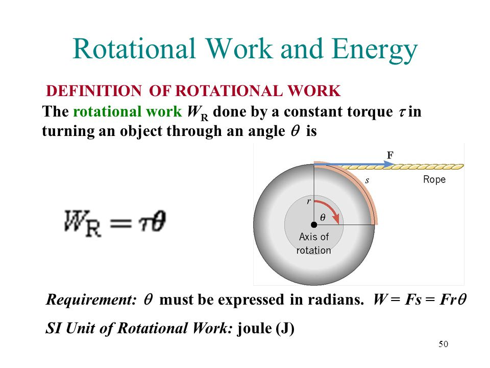 50 Rotational Work and Energy DEFINITION OF ROTATIONAL WORK The rotational work W R done by a constant torque  in turning an object through an angle