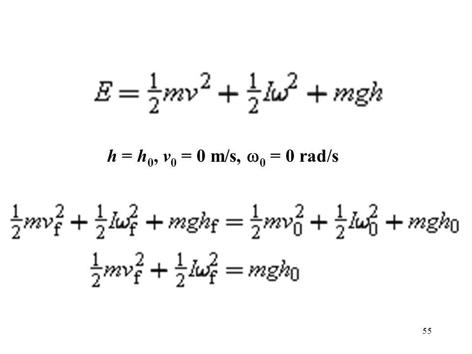 55 h = h 0, v 0 = 0 m/s,  0 = 0 rad/s
