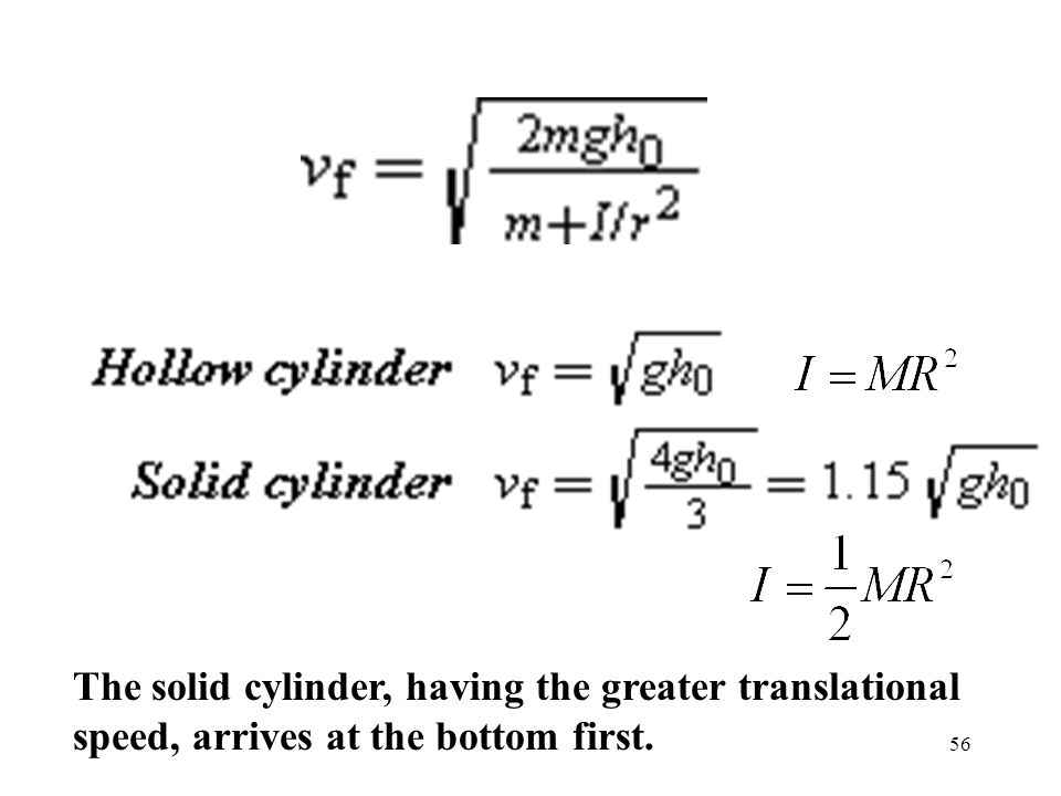 56 The solid cylinder, having the greater translational speed, arrives at the bottom first.