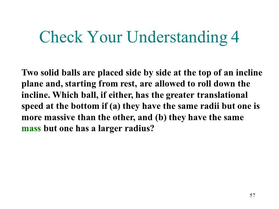 57 Check Your Understanding 4 Two solid balls are placed side by side at the top of an incline plane and, starting from rest, are allowed to roll down