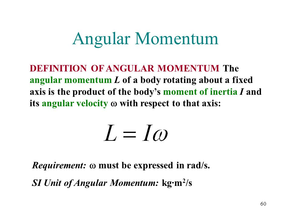 60 Angular Momentum DEFINITION OF ANGULAR MOMENTUM The angular momentum L of a body rotating about a fixed axis is the product of the body's moment of