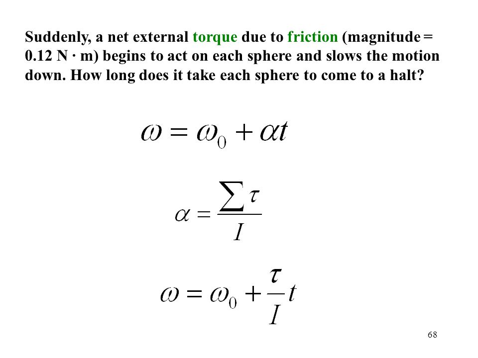 68 Suddenly, a net external torque due to friction (magnitude = 0.12 N · m) begins to act on each sphere and slows the motion down. How long does it t