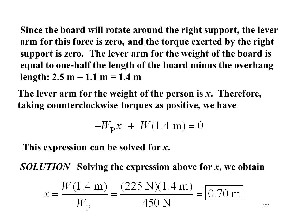77 Since the board will rotate around the right support, the lever arm for this force is zero, and the torque exerted by the right support is zero. Th