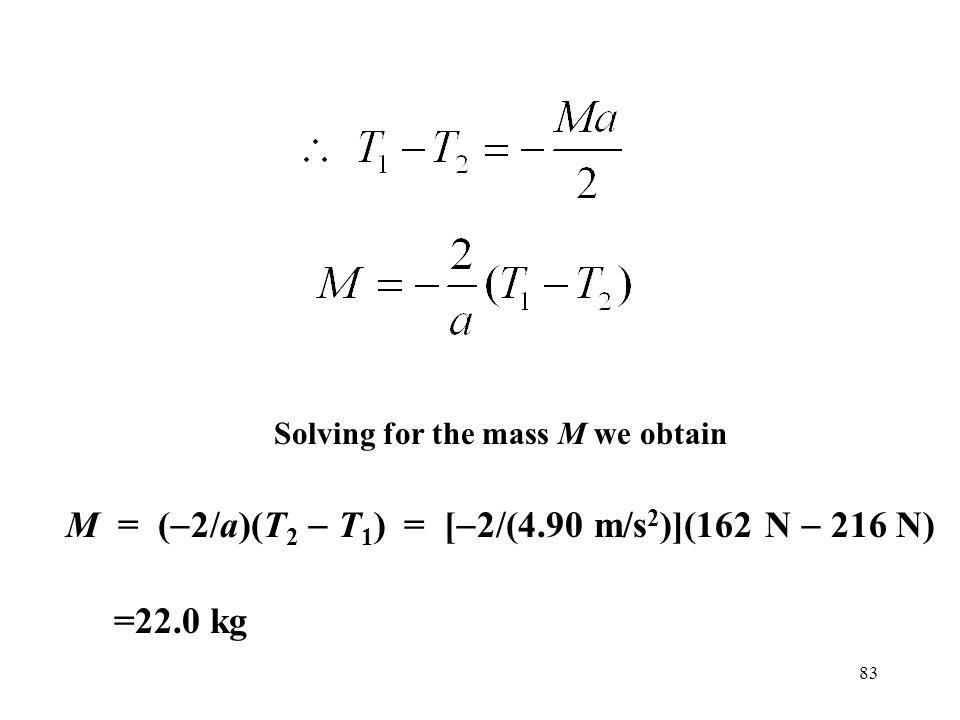 83 Solving for the mass M we obtain M = (  2/a)(T 2  T 1 ) = [  2/(4.90 m/s 2 )](162 N  216 N) =22.0 kg