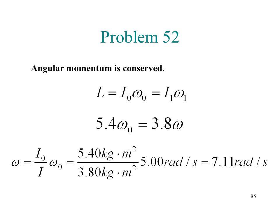 85 Problem 52 Angular momentum is conserved.