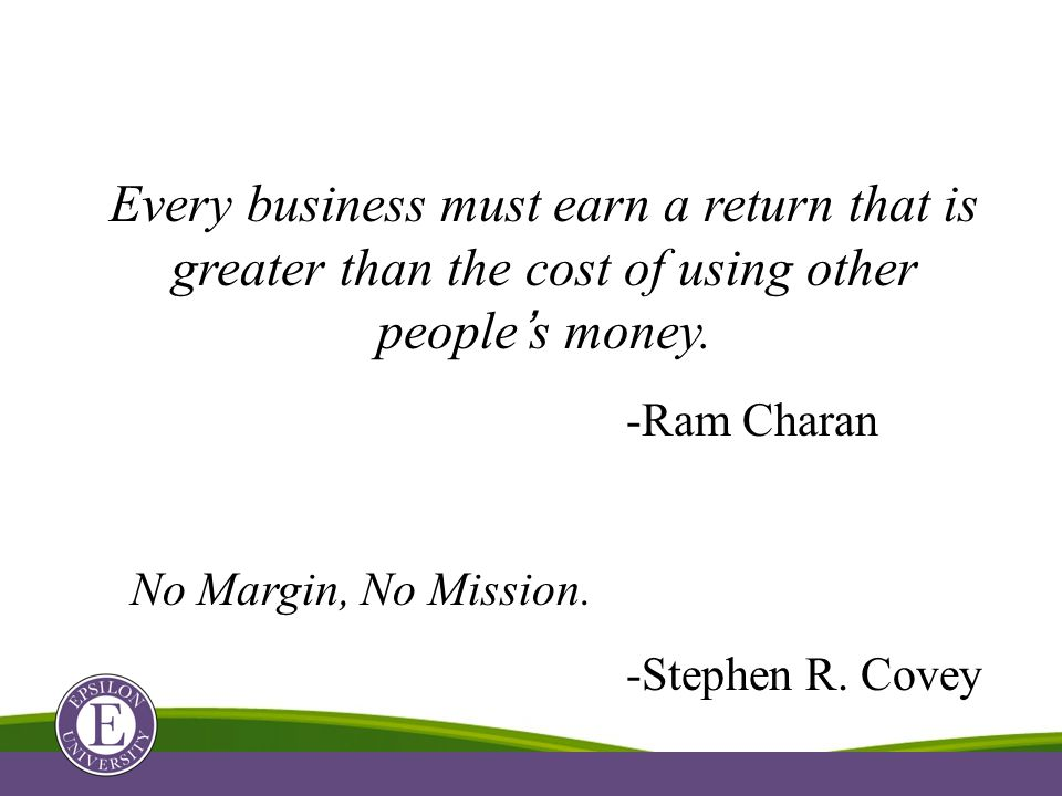 Every business must earn a return that is greater than the cost of using other people's money. -Ram Charan No Margin, No Mission. -Stephen R. Covey