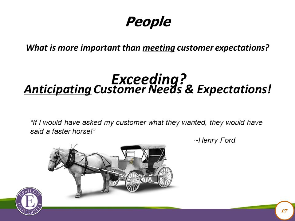 17 What is more important than meeting customer expectations.