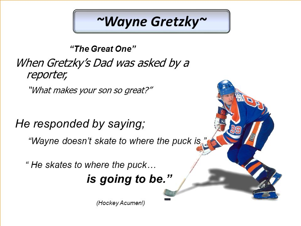 "When Gretzky's Dad was asked by a reporter, ""What makes your son so great?"" "" He skates to where the puck… is going to be."" (Hockey Acumen!) He respon"