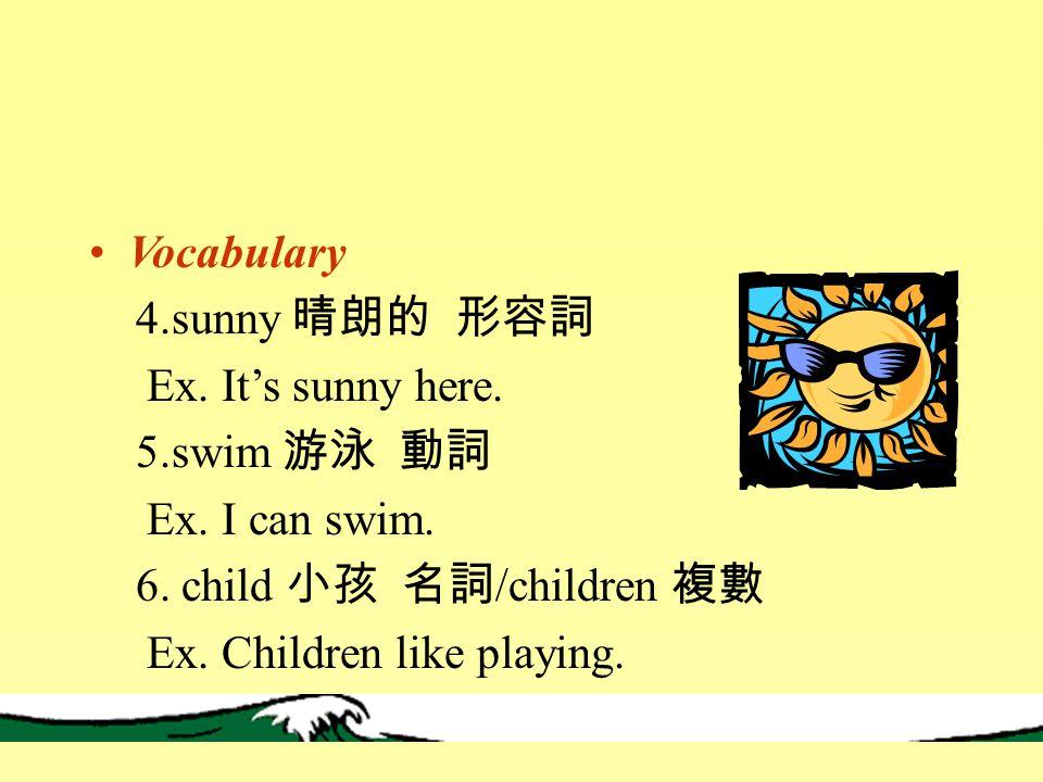 Vocabulary 4.sunny 晴朗的 形容詞 Ex. It's sunny here. 5.swim 游泳 動詞 Ex.
