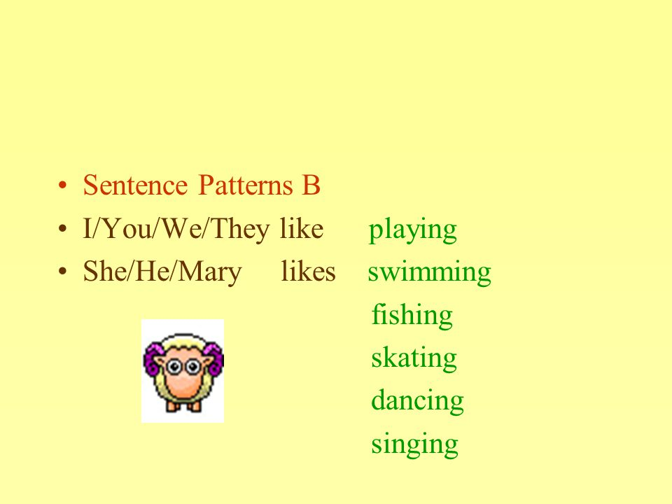 Sentence Patterns B I/You/We/They like playing She/He/Mary likes swimming fishing skating dancing singing