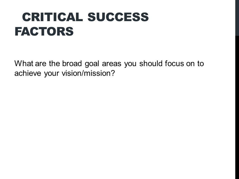 CRITICAL SUCCESS FACTORS What are the broad goal areas you should focus on to achieve your vision/mission?