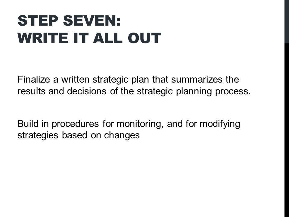 STEP SEVEN: WRITE IT ALL OUT Finalize a written strategic plan that summarizes the results and decisions of the strategic planning process.
