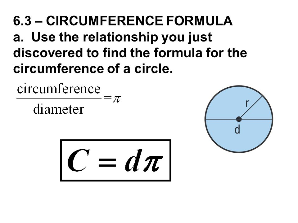 6.3 – CIRCUMFERENCE FORMULA a. Use the relationship you just discovered to find the formula for the circumference of a circle.
