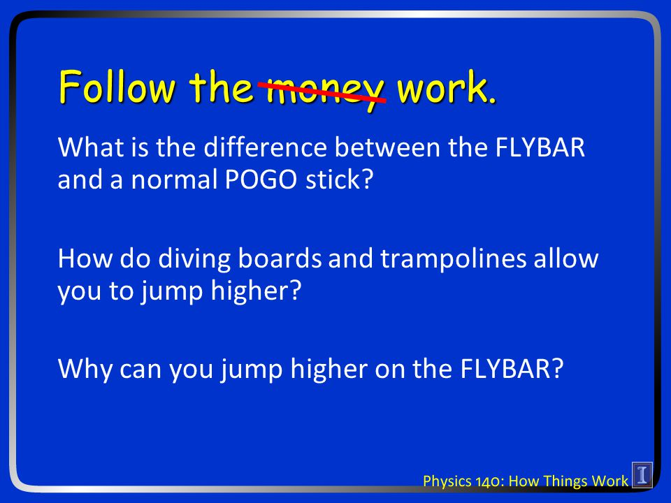 Follow the money work. What is the difference between the FLYBAR and a normal POGO stick? How do diving boards and trampolines allow you to jump highe