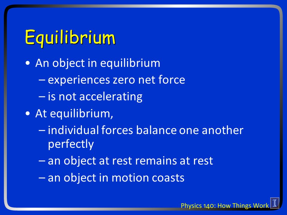 Equilibrium An object in equilibrium –experiences zero net force –is not accelerating At equilibrium, –individual forces balance one another perfectly –an object at rest remains at rest –an object in motion coasts