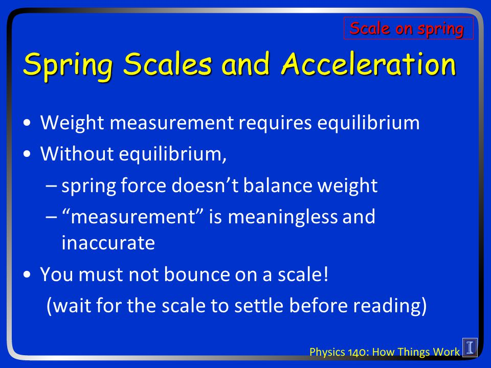 Spring Scales and Acceleration Weight measurement requires equilibrium Without equilibrium, –spring force doesn't balance weight – measurement is meaningless and inaccurate You must not bounce on a scale.