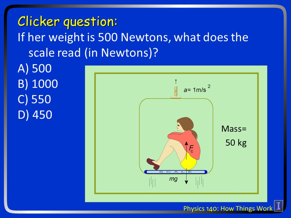 Clicker question: If her weight is 500 Newtons, what does the scale read (in Newtons)? A) 500 B) 1000 C) 550 D) 450 Mass= 50 kg