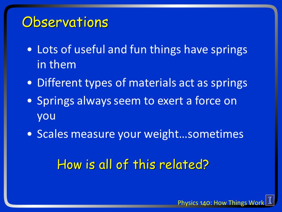 Observations Lots of useful and fun things have springs in them Different types of materials act as springs Springs always seem to exert a force on you Scales measure your weight…sometimes How is all of this related