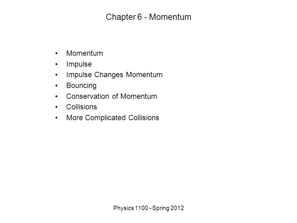 Physics 1100 - Spring 2012 Chapter 6 - Momentum Momentum Impulse Impulse Changes Momentum Bouncing Conservation of Momentum Collisions More Complicated Collisions
