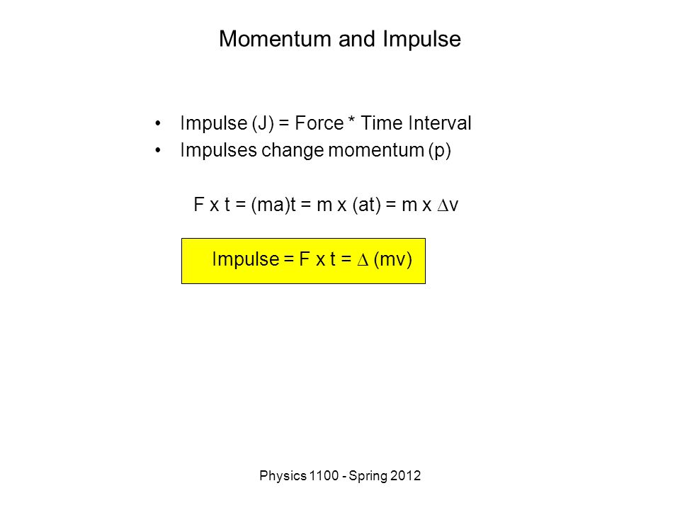 Physics 1100 - Spring 2012 Momentum and Impulse Impulse (J) = Force * Time Interval Impulses change momentum (p) F x t = (ma)t = m x (at) = m x  v Impulse = F x t =  (mv)