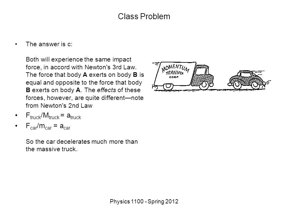 Physics 1100 - Spring 2012 Class Problem The answer is c: Both will experience the same impact force, in accord with Newton s 3rd Law.
