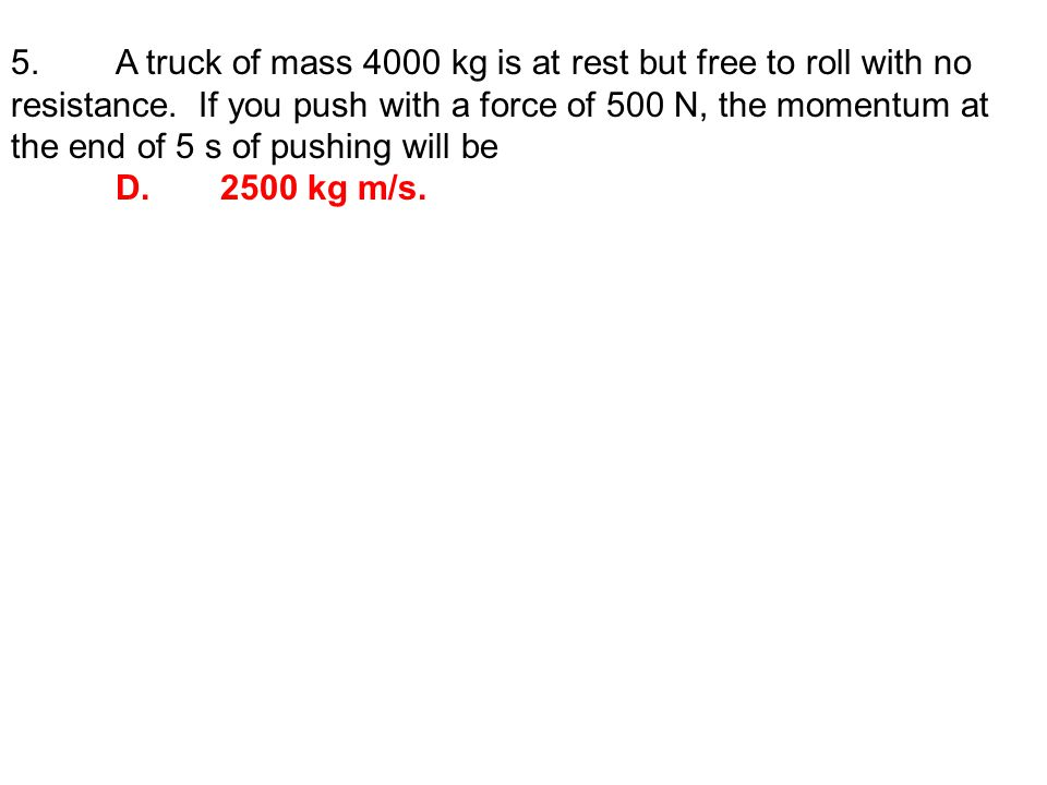 5. A truck of mass 4000 kg is at rest but free to roll with no resistance.