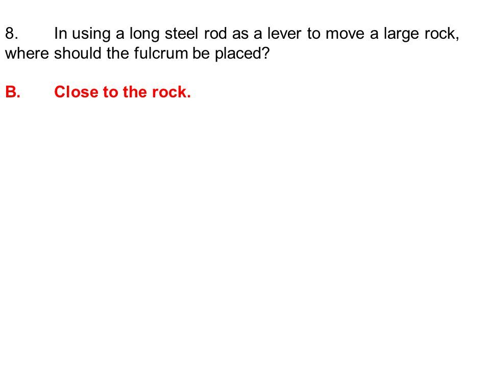 8. In using a long steel rod as a lever to move a large rock, where should the fulcrum be placed.